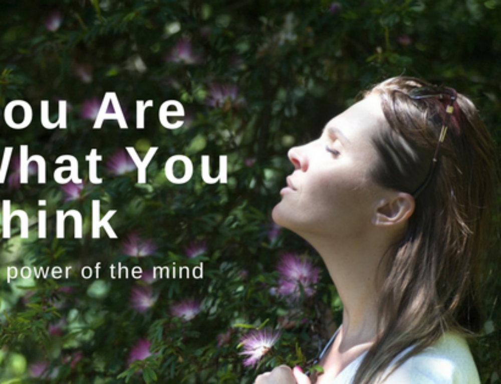 You Are What You Think – The Power of the Mind